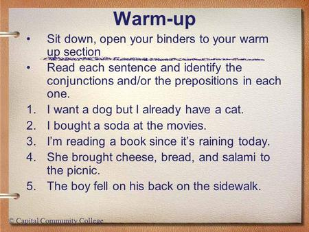 © Capital Community College Warm-up Sit down, open your binders to your warm up section Read each sentence and identify the conjunctions and/or the prepositions.