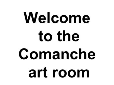 Welcome to the Comanche art room. Ms. Howe Seating Chart You will be assigned a seat at random for the first quarter. 2 nd, 3 rd, and 4 th quarter you.