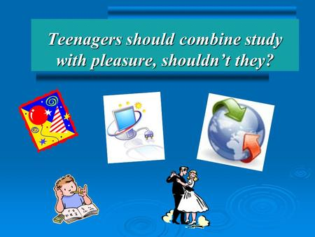 Teenagers should combine study with pleasure, shouldn't they?