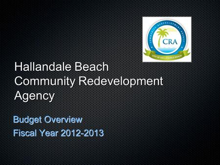 Hallandale Beach Community Redevelopment Agency Budget Overview Fiscal Year 2012-2013.