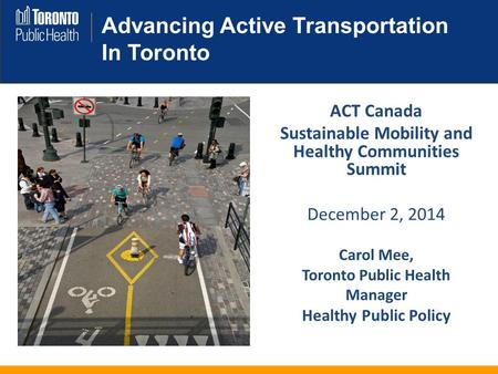 Advancing Active Transportation In Toronto ACT Canada Sustainable Mobility and Healthy Communities Summit December 2, 2014 Carol Mee, Toronto Public Health.