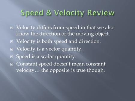  Velocity differs from speed in that we also know the direction of the moving object.  Velocity is both speed and direction.  Velocity is a vector.