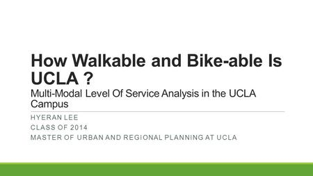 How Walkable and Bike-able Is UCLA ? Multi-Modal Level Of Service Analysis in the UCLA Campus HYERAN LEE CLASS OF 2014 MASTER OF URBAN AND REGIONAL PLANNING.