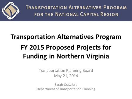 Transportation Alternatives Program FY 2015 Proposed Projects for Funding in Northern Virginia Transportation Planning Board May 21, 2014 Sarah Crawford.