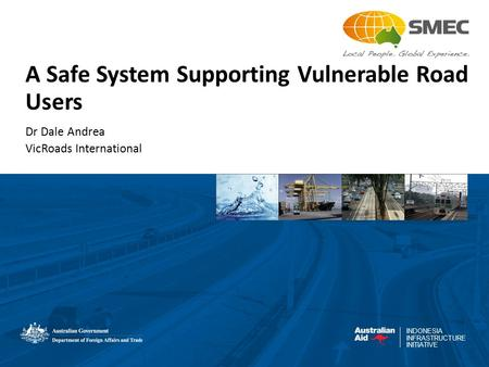 INDONESIA INFRASTRUCTURE INITIATIVE A Safe System Supporting Vulnerable Road Users Dr Dale Andrea VicRoads International.