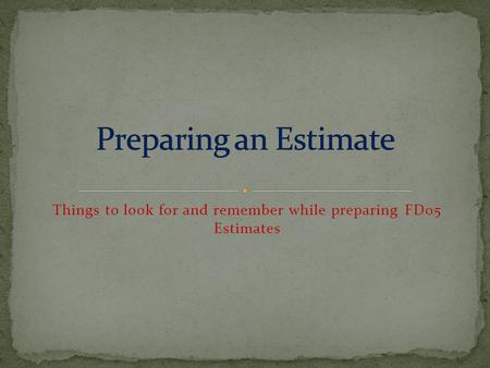 Things to look for and remember while preparing FD05 Estimates.