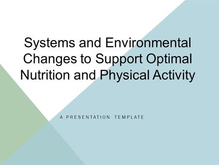 A PRESENTATION TEMPLATE Systems and Environmental Changes to Support Optimal Nutrition and Physical Activity.