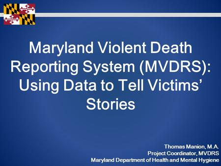 Maryland Violent Death Reporting System (MVDRS): Using Data to Tell Victims' Stories Thomas Manion, M.A. Project Coordinator, MVDRS Maryland Department.