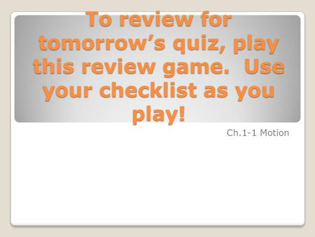 To review for tomorrow's quiz, play this review game. Use your checklist as you play! Ch.1-1 Motion.