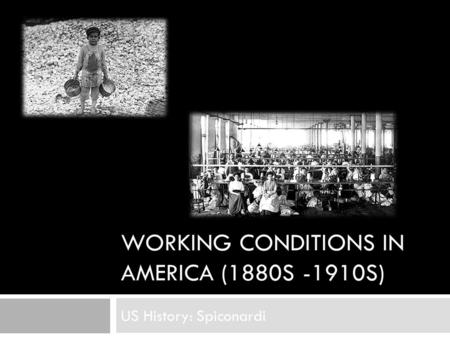 WORKING CONDITIONS IN AMERICA (1880S -1910S) US History: Spiconardi.