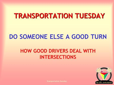 Transportation Tuesday TRANSPORTATION TUESDAY DO SOMEONE ELSE A GOOD TURN HOW GOOD DRIVERS DEAL WITH INTERSECTIONS.
