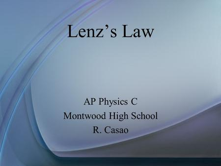 Lenz's Law AP Physics C Montwood High School R. Casao.