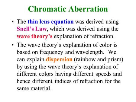 Chromatic Aberration The thin lens equation was derived using Snell's Law, which was derived using the wave theory's explanation of refraction. The wave.