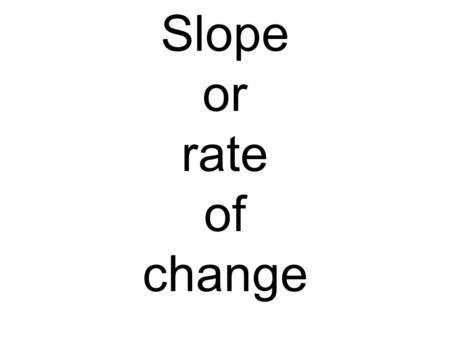 Slope or rate of change. X Y 6 9 2 3 = 6 9 X Y 12 4 3 1 4.