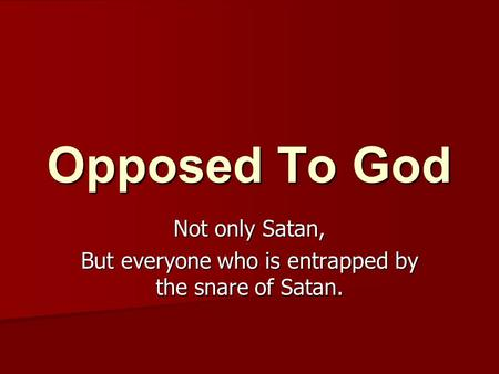 Opposed To God Not only Satan, But everyone who is entrapped by the snare of Satan.