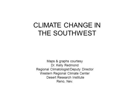 CLIMATE CHANGE IN THE SOUTHWEST Maps & graphs courtesy Dr. Kelly Redmond Regional Climatologist/Deputy Director Western Regional Climate Center Desert.