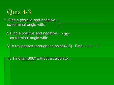 Quiz 4-3 1.Find a positive and negative co-terminal angle with: co-terminal angle with: 2.Find a positive and negative co-terminal angle with: co-terminal.