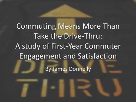 Commuting Means More Than Take the Drive-Thru: A study of First-Year Commuter Engagement and Satisfaction By James Donnelly.