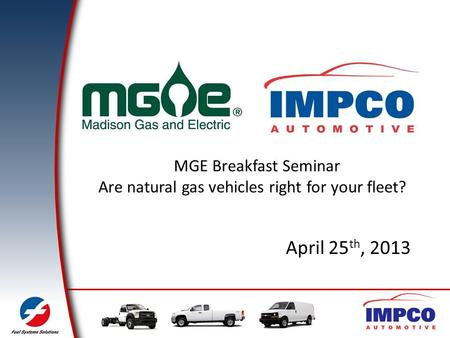 April 25 th, 2013 MGE Breakfast Seminar Are natural gas vehicles right for your fleet?
