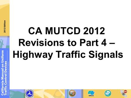 2009 MUTCD (Final Rule) Revisions Incorporated into the 2009 MUTCD CA MUTCD 2012 Revisions to Part 4 – Highway Traffic Signals.
