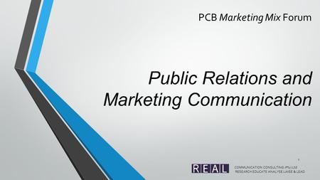 PCB Marketing Mix Forum Public Relations and Marketing Communication COMMUNICATION CONSULTING (Pty) Ltd RESEARCH EDUCATE ANALYSE LIAISE & LEAD 1.