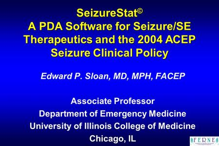 SeizureStat © A PDA Software for Seizure/SE Therapeutics and the 2004 ACEP Seizure Clinical Policy Edward P. Sloan, MD, MPH, FACEP Associate Professor.