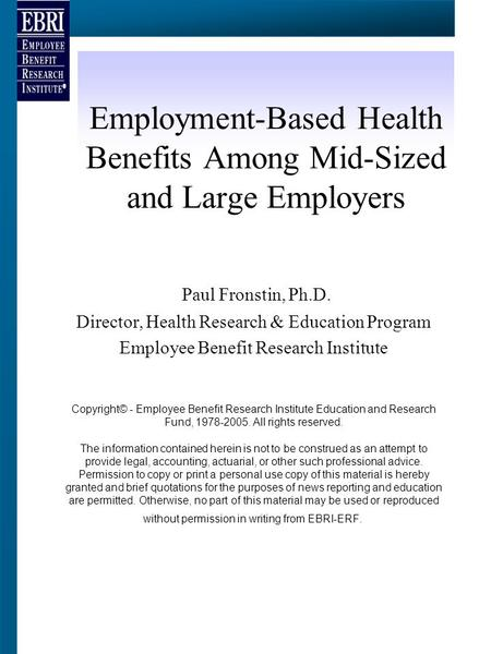 Employment-Based Health Benefits Among Mid-Sized and Large Employers Paul Fronstin, Ph.D. Director, Health Research & Education Program Employee Benefit.