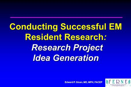 Edward P. Sloan, MD, MPH, FACEP Conducting Successful EM Resident Research: Research Project Idea Generation.