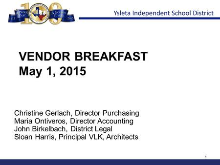 VENDOR BREAKFAST May 1, 2015 1 Christine Gerlach, Director Purchasing Maria Ontiveros, Director Accounting John Birkelbach, District Legal Sloan Harris,
