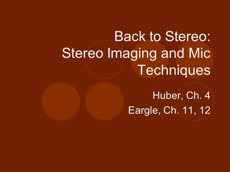 Back to Stereo: Stereo Imaging and Mic Techniques Huber, Ch. 4 Eargle, Ch. 11, 12.