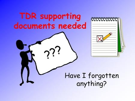 TDR supporting documents needed Have I forgotten anything? ???