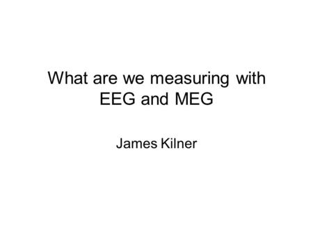 What are we measuring with EEG and MEG James Kilner.