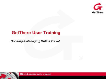 1 GetThere User Training Booking & Managing Online Travel.