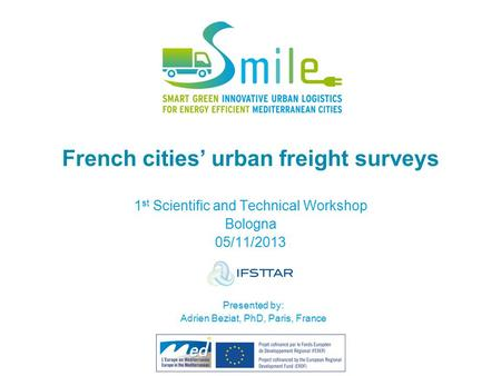 French cities' urban freight surveys 1 st Scientific and Technical Workshop Bologna 05/11/2013 Presented by: Adrien Beziat, PhD, Paris, France.