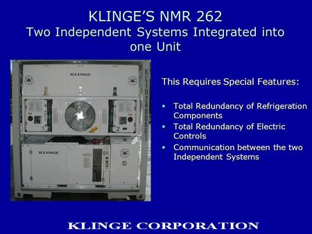 KLINGE'S NMR 262 Two Independent Systems Integrated into one Unit This Requires Special Features:  Total Redundancy of Refrigeration Components  Total.