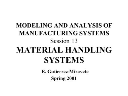 MODELING AND ANALYSIS OF MANUFACTURING SYSTEMS Session 13 MATERIAL HANDLING SYSTEMS E. Gutierrez-Miravete Spring 2001.