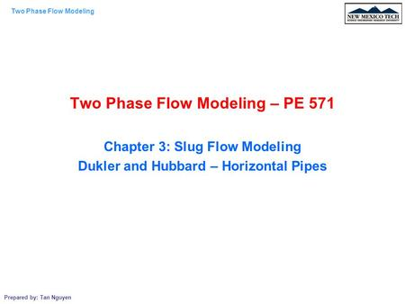Two Phase Flow Modeling Prepared by: Tan Nguyen Two Phase Flow Modeling – PE 571 Chapter 3: Slug Flow Modeling Dukler and Hubbard – Horizontal Pipes.