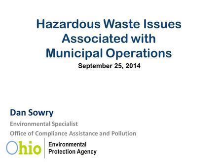 Hazardous Waste Issues Associated with Municipal Operations Dan Sowry Environmental Specialist Office of Compliance Assistance and Pollution Prevention.