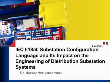 IEC 61850 Substation Configuration Language and Its Impact on the Engineering of Distribution Substation Systems Notes Dr. Alexander Apostolov.