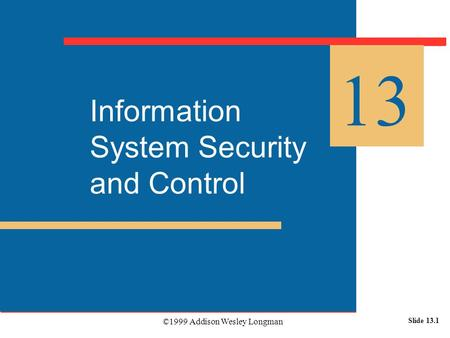©1999 Addison Wesley Longman Slide 13.1 Information System Security and Control 13.