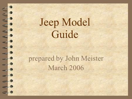 1 Jeep Model Guide prepared by John Meister March 2006.
