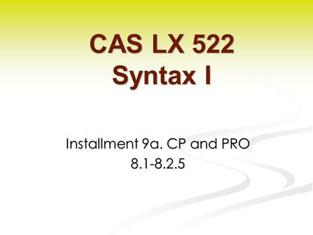 Installment 9a. CP and PRO 8.1-8.2.5 CAS LX 522 Syntax I.
