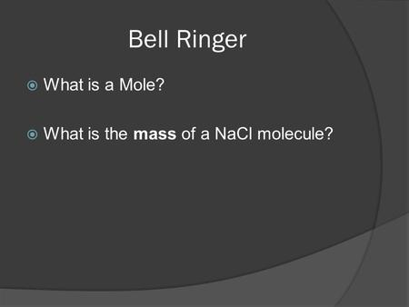 Bell Ringer What is a Mole? What is the mass of a NaCl molecule?
