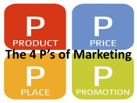 The 4 P's of Marketing. The 4 P's Referred to as The Marketing Mix – All four are essential to the success of a marketing plan for either a product or.