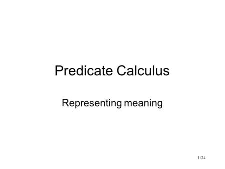 "1/24 Predicate Calculus Representing meaning. 2/24 Revision First-order predicate calculus Typical ""semantic"" representation Quite distant from syntax."