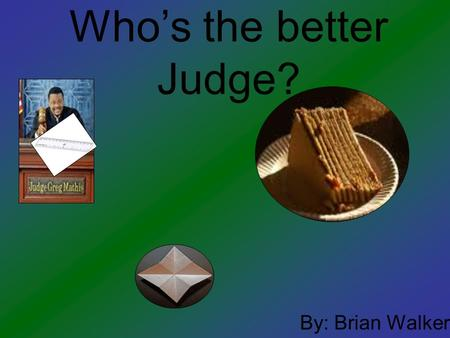 Who's the better Judge? By: Brian Walker. Problem Have you ever wondered who you would rather have cut your cake? Well I have and that's why I decided.