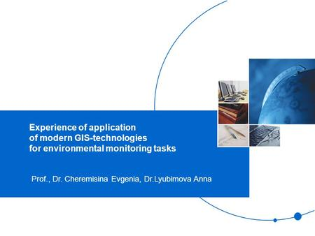 Experience of application of modern GIS-technologies for environmental monitoring tasks Prof., Dr. Cheremisina Evgenia, Dr.Lyubimova Anna.
