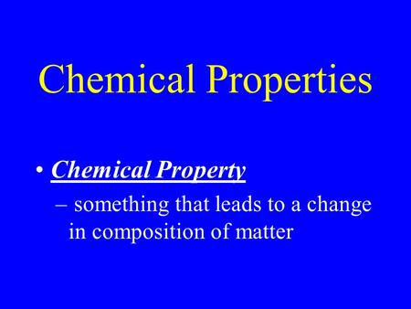 Chemical Properties Chemical Property – something that leads to a change in composition of matter.