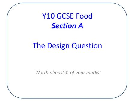 Y10 GCSE Food Section A The Design Question Worth almost ¼ of your marks!