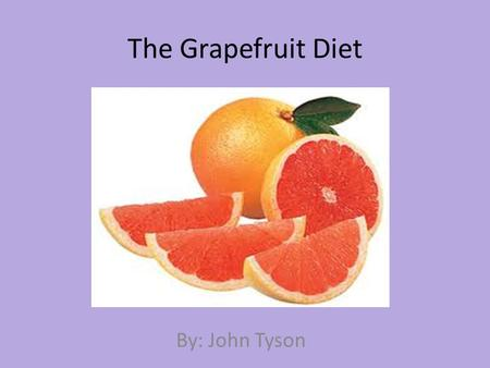The Grapefruit Diet By: John Tyson. What is the Grapefruit Diet? The grapefruit diet is a fat free and low calorie diet that is supposed to produce rapid.